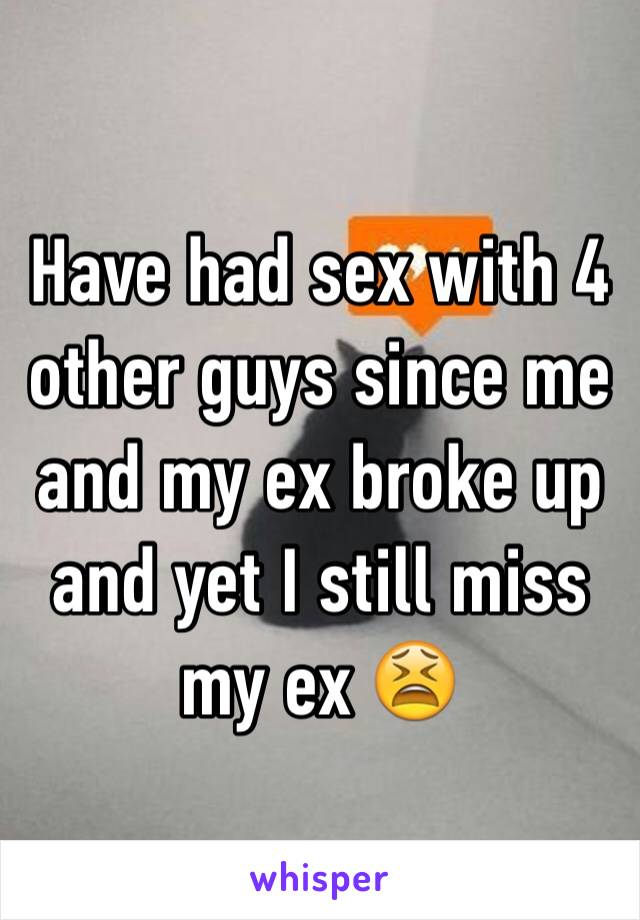 Have had sex with 4 other guys since me and my ex broke up and yet I still miss my ex 😫