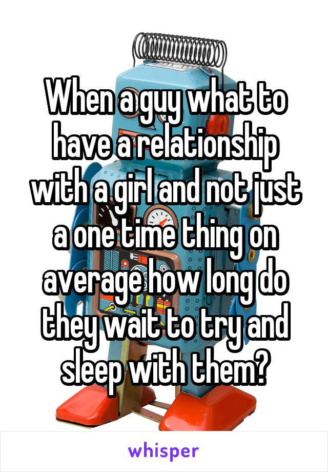 When a guy what to have a relationship with a girl and not just a one time thing on average how long do they wait to try and sleep with them?