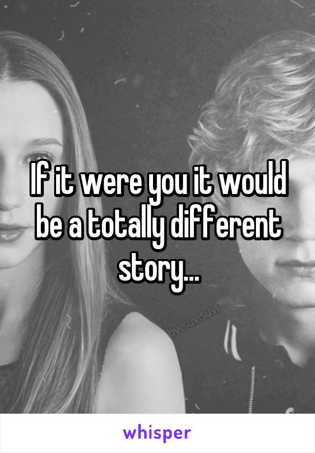 If it were you it would be a totally different story...