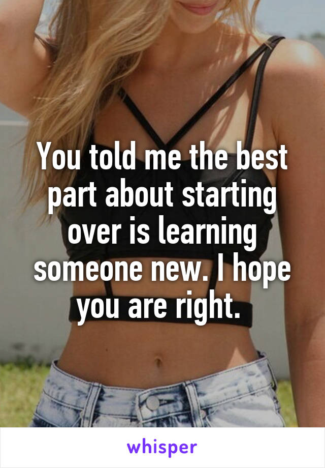 You told me the best part about starting over is learning someone new. I hope you are right.