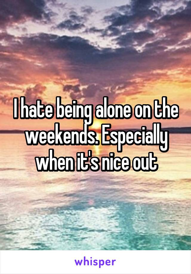 I hate being alone on the weekends. Especially when it's nice out