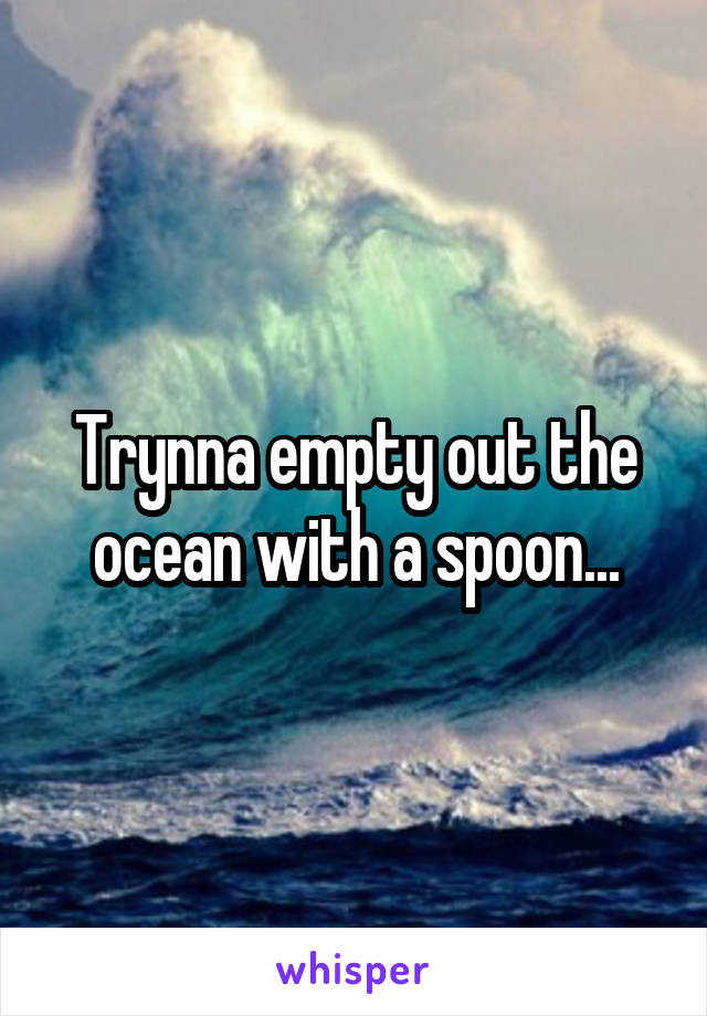 Trynna empty out the ocean with a spoon...