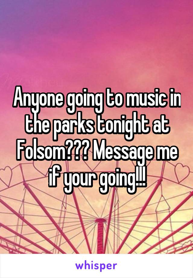 Anyone going to music in the parks tonight at Folsom??? Message me if your going!!!