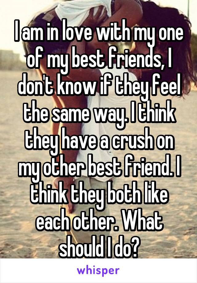 I am in love with my one of my best friends, I don't know if they feel the same way. I think they have a crush on my other best friend. I think they both like each other. What should I do?