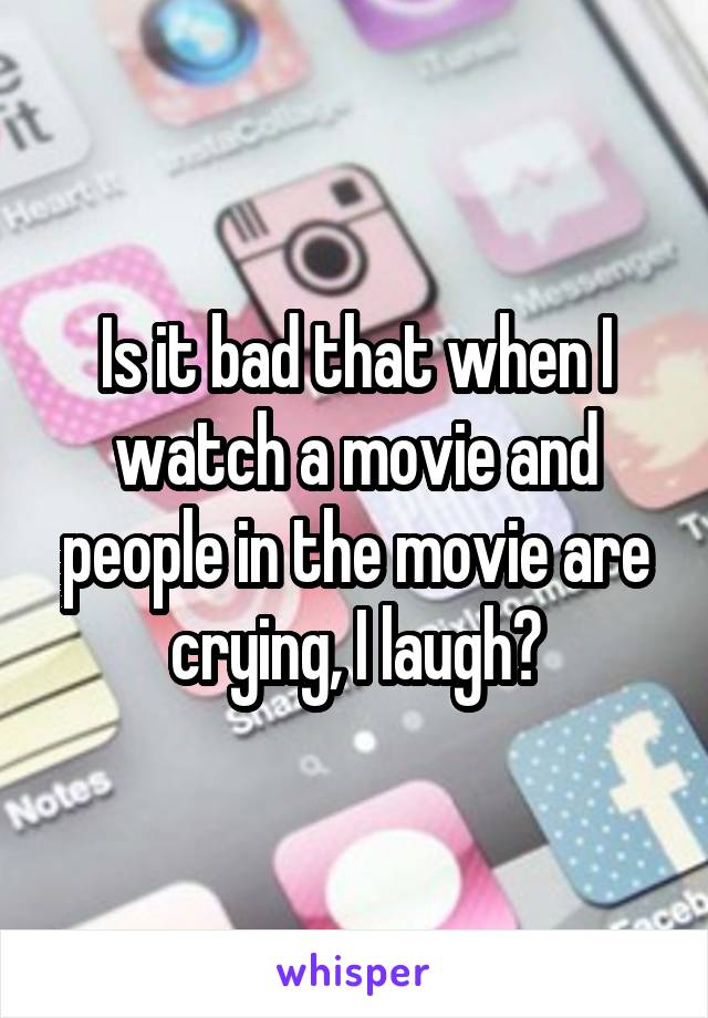 Is it bad that when I watch a movie and people in the movie are crying, I laugh?