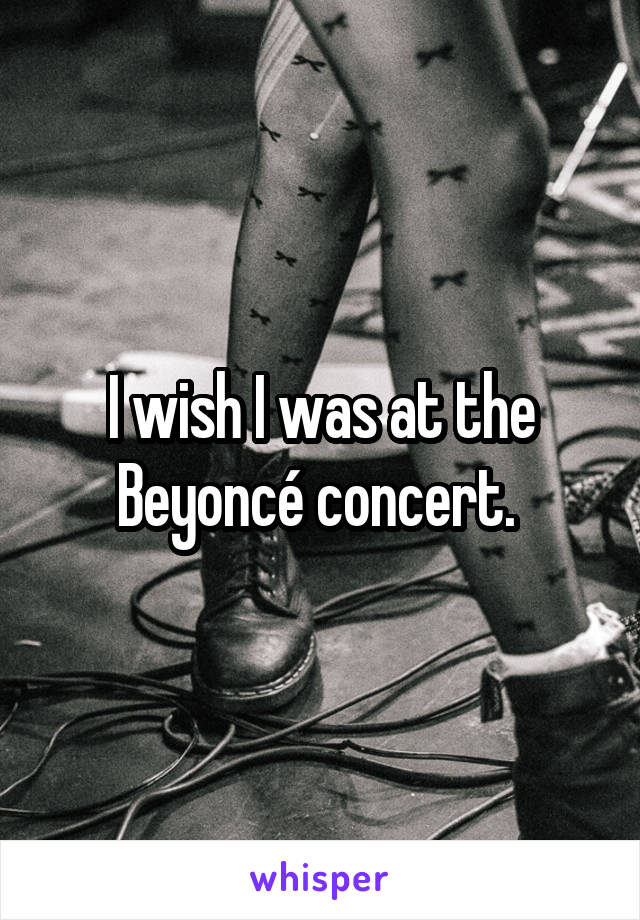 I wish I was at the Beyoncé concert.