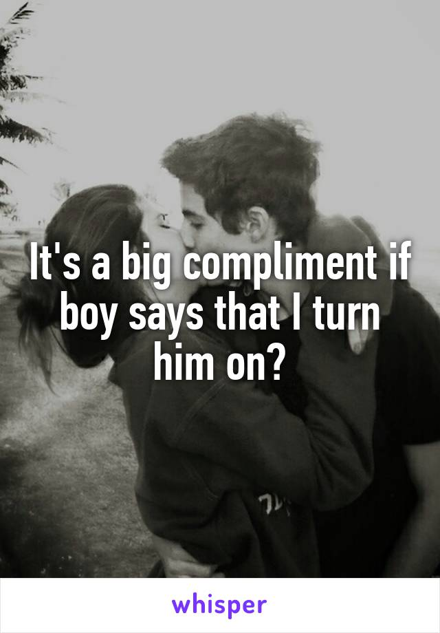 It's a big compliment if boy says that I turn him on?
