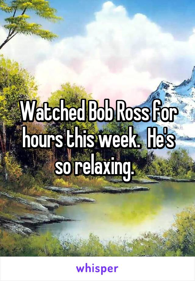 Watched Bob Ross for hours this week.  He's so relaxing.