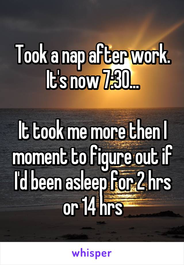 Took a nap after work. It's now 7:30...  It took me more then I moment to figure out if I'd been asleep for 2 hrs or 14 hrs