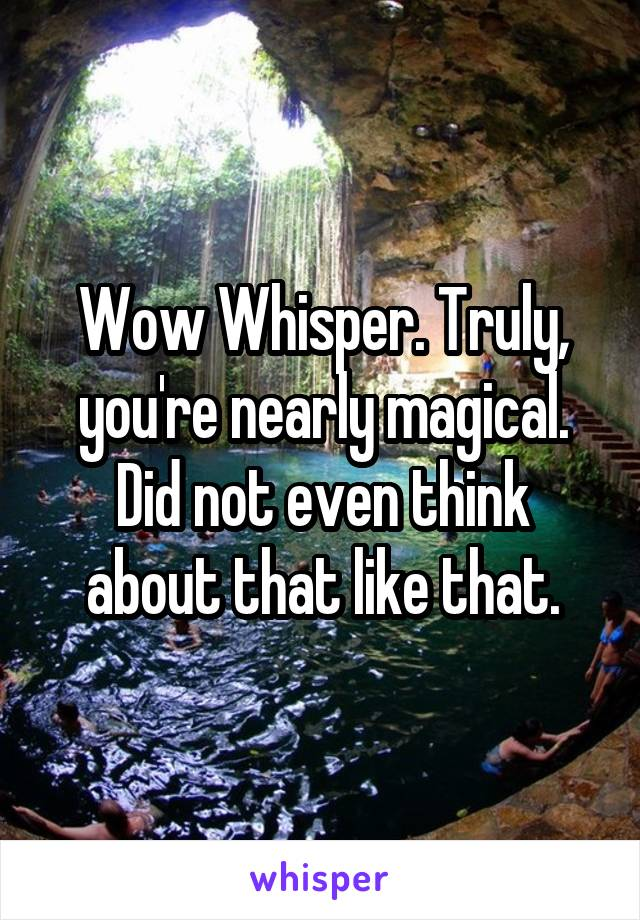 Wow Whisper. Truly, you're nearly magical. Did not even think about that like that.