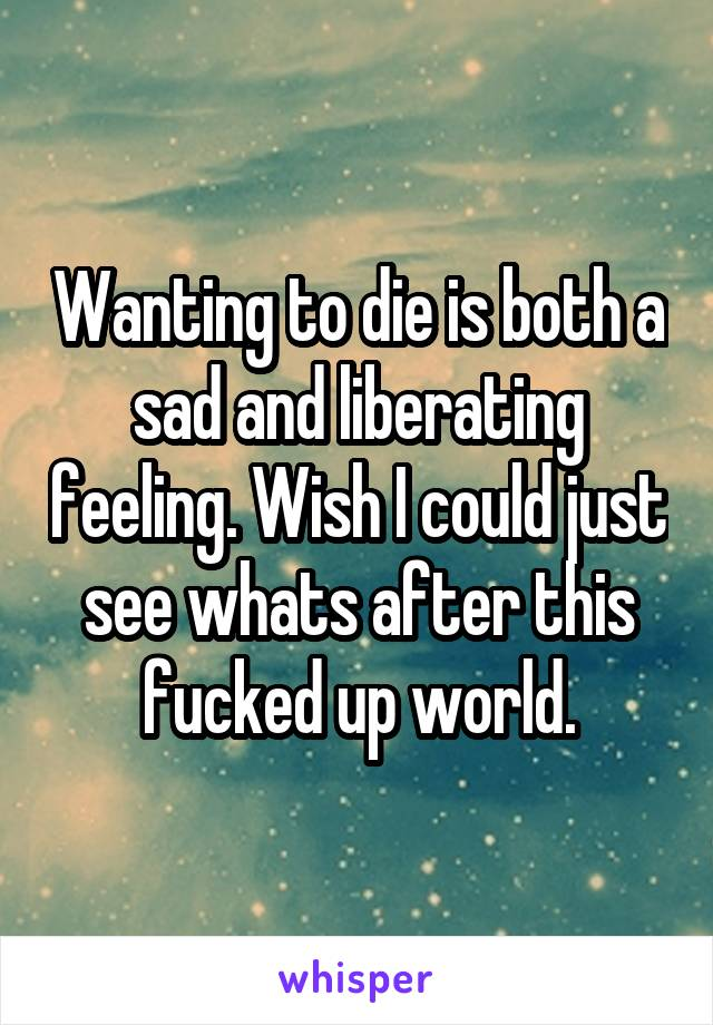 Wanting to die is both a sad and liberating feeling. Wish I could just see whats after this fucked up world.