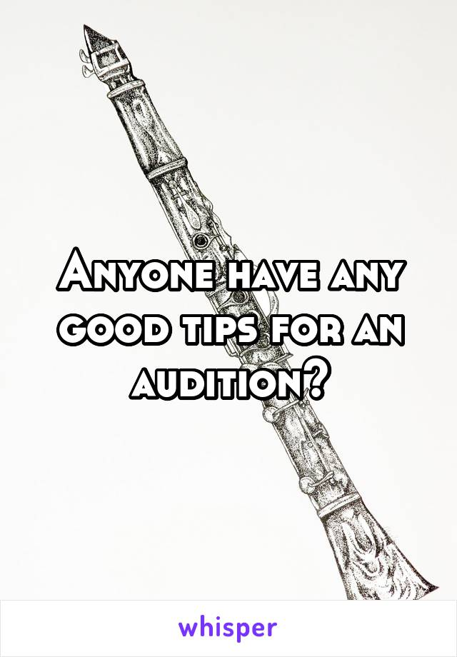 Anyone have any good tips for an audition?
