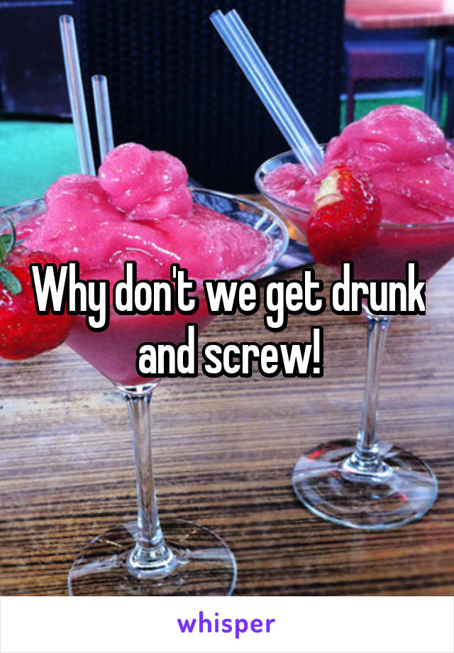 Why don't we get drunk and screw!