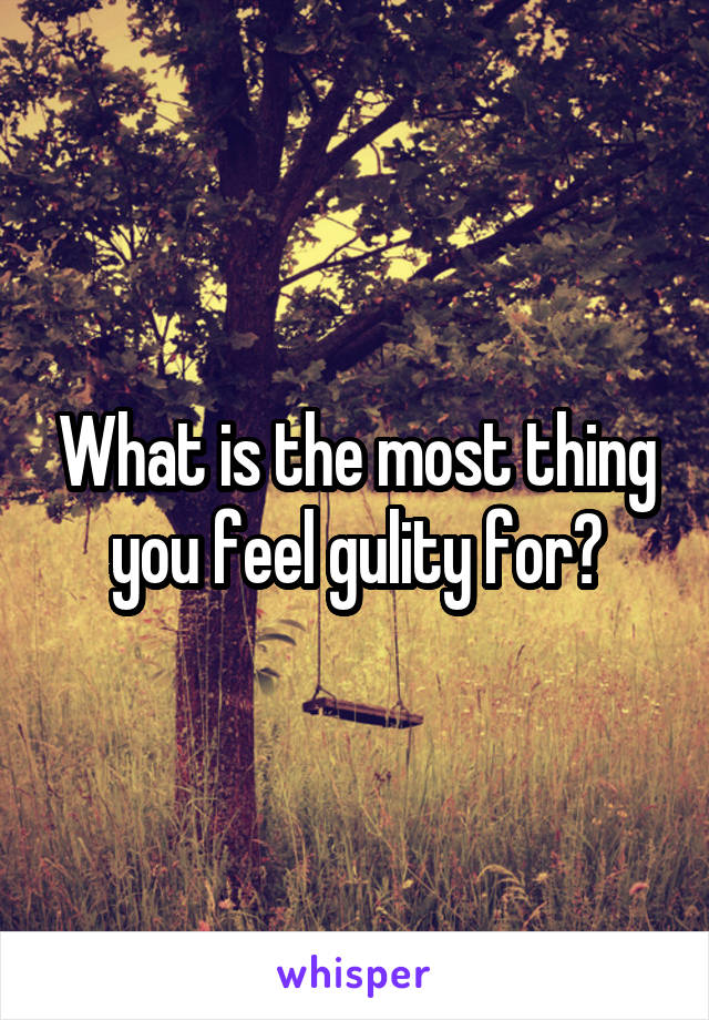 What is the most thing you feel gulity for?