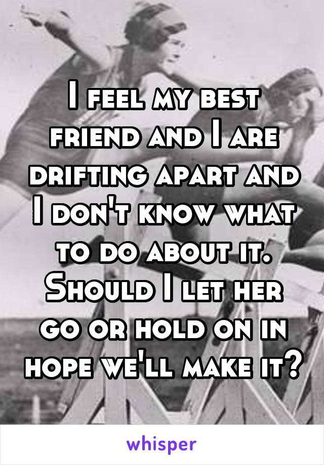 I feel my best friend and I are drifting apart and I don't know what to do about it. Should I let her go or hold on in hope we'll make it?