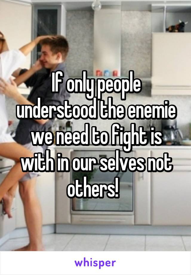 If only people understood the enemie we need to fight is with in our selves not others!