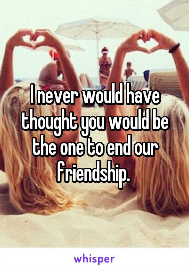 I never would have thought you would be the one to end our friendship.