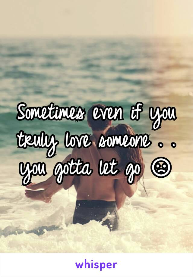 Sometimes even if you truly love someone . . you gotta let go 😞