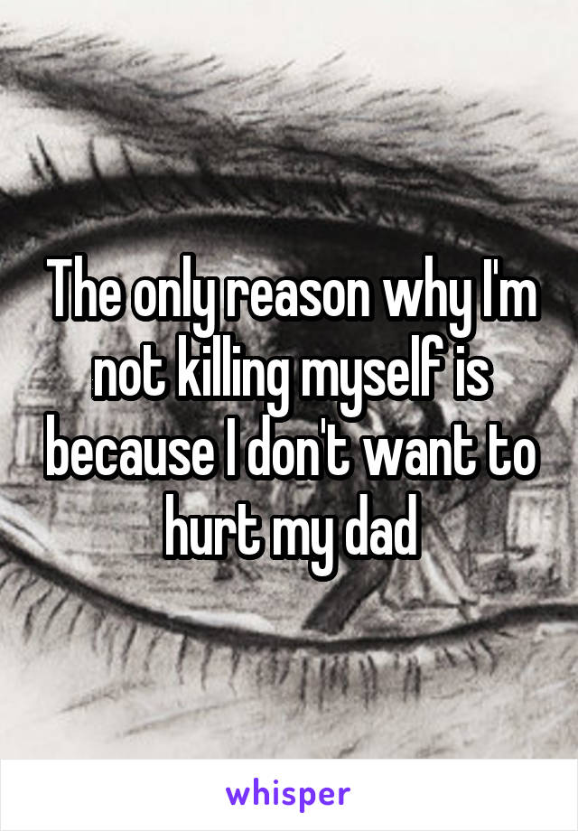 The only reason why I'm not killing myself is because I don't want to hurt my dad