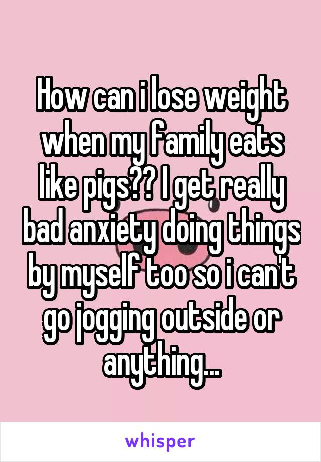 How can i lose weight when my family eats like pigs?? I get really bad anxiety doing things by myself too so i can't go jogging outside or anything...