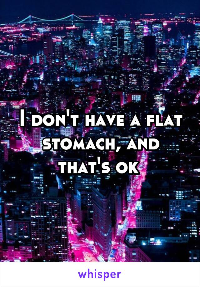 I don't have a flat stomach, and that's ok
