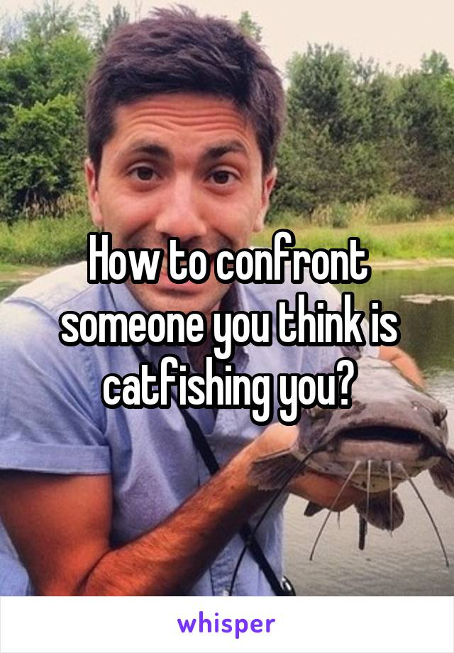 How to confront someone you think is catfishing you?
