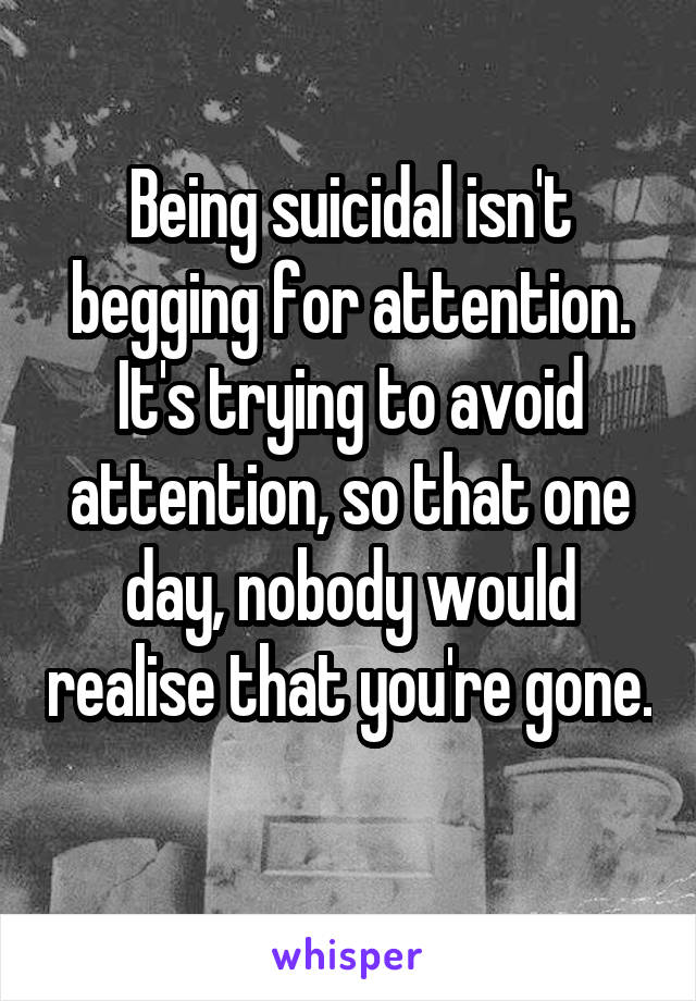 Being suicidal isn't begging for attention. It's trying to avoid attention, so that one day, nobody would realise that you're gone.