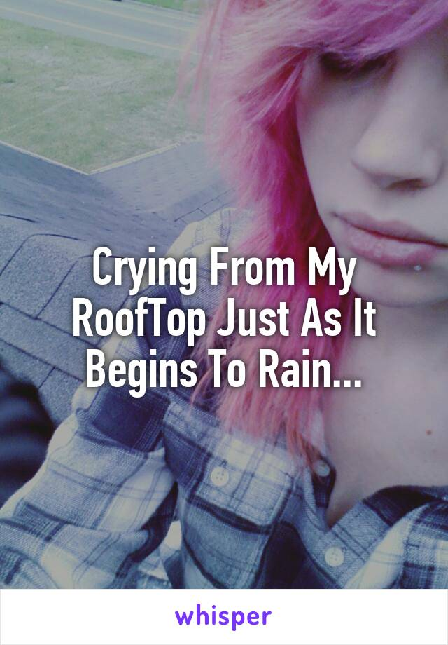 Crying From My RoofTop Just As It Begins To Rain...