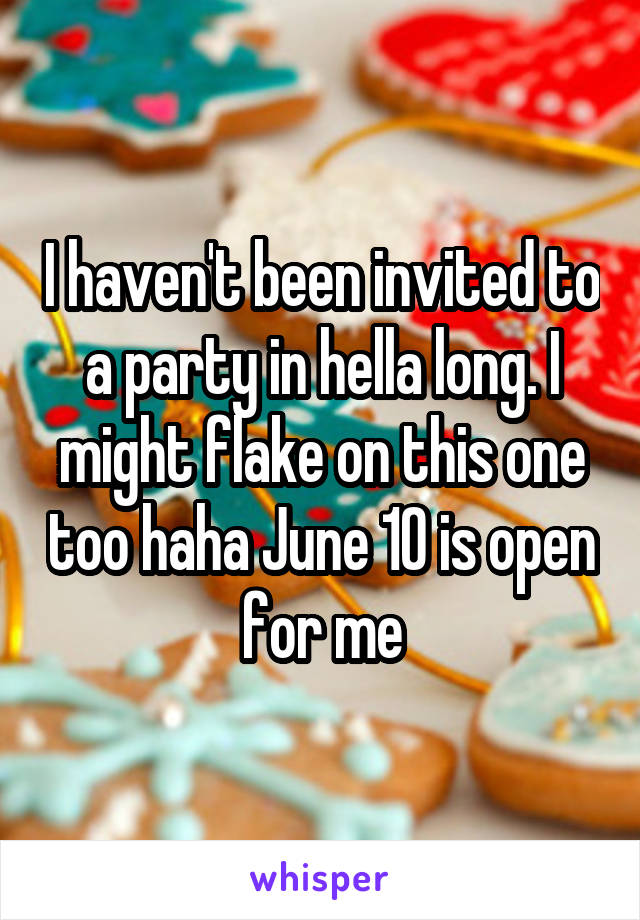 I haven't been invited to a party in hella long. I might flake on this one too haha June 10 is open for me