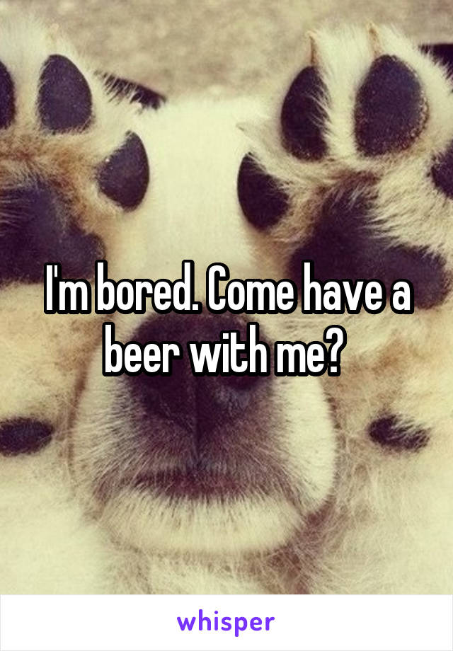 I'm bored. Come have a beer with me?