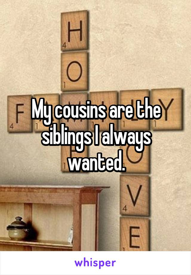 My cousins are the siblings I always wanted.