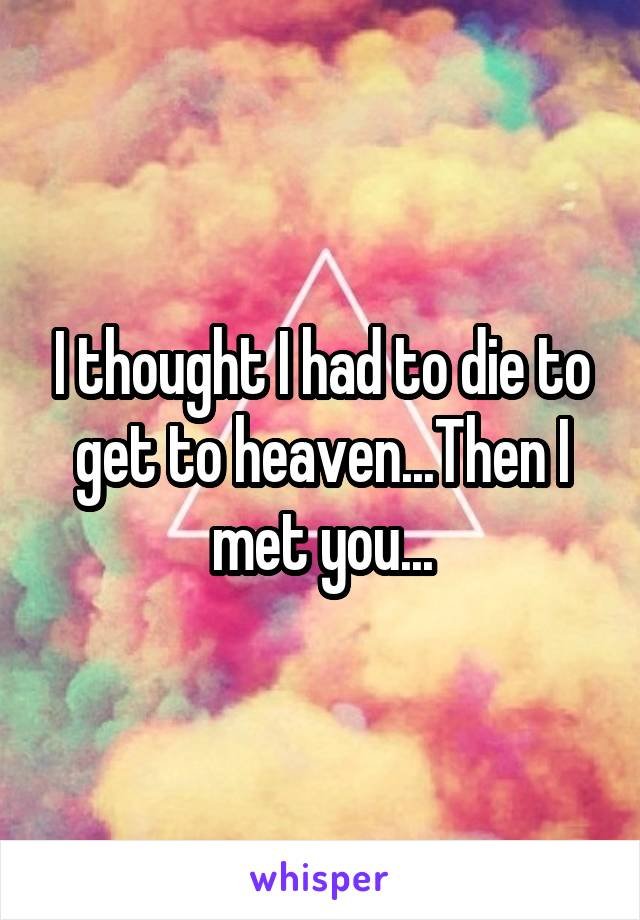 I thought I had to die to get to heaven...Then I met you...