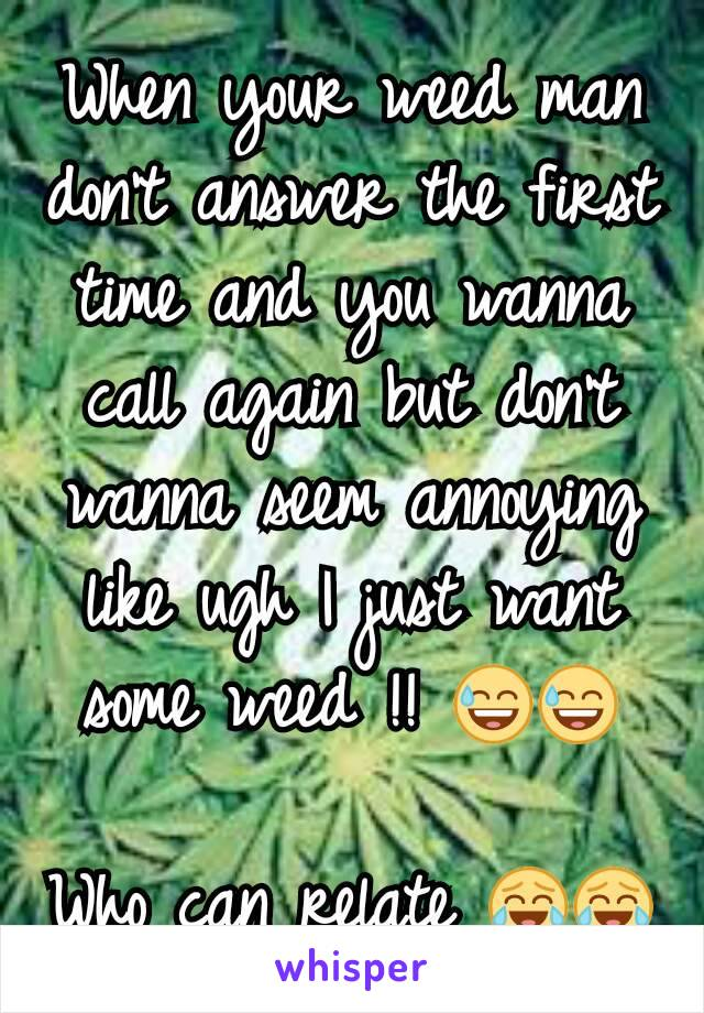When your weed man don't answer the first time and you wanna call again but don't wanna seem annoying like ugh I just want some weed !! 😅😅? Who can relate 😂😂