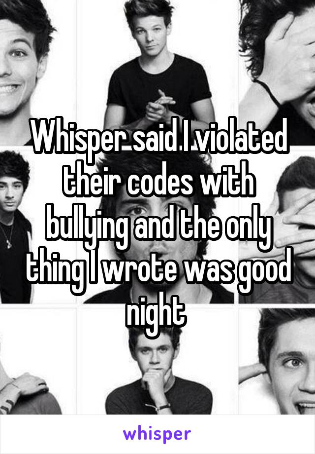 Whisper said I violated their codes with bullying and the only thing I wrote was good night