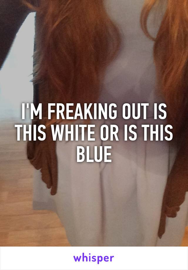 I'M FREAKING OUT IS THIS WHITE OR IS THIS BLUE