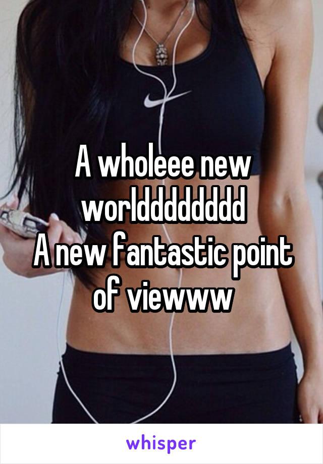 A wholeee new worldddddddd A new fantastic point of viewww
