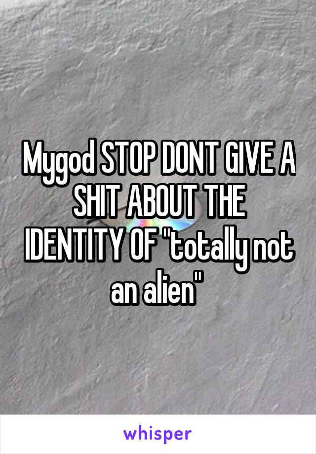 "Mygod STOP DONT GIVE A SHIT ABOUT THE IDENTITY OF ""totally not an alien"""