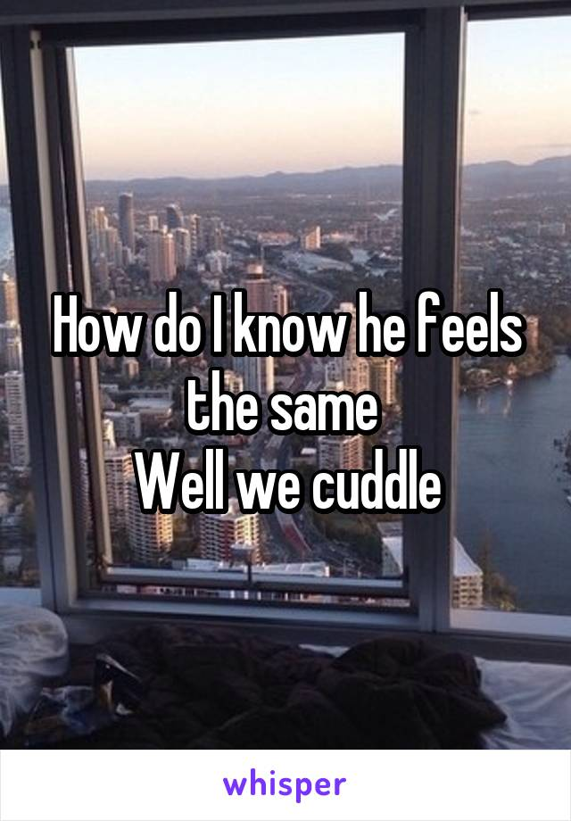How do I know he feels the same  Well we cuddle