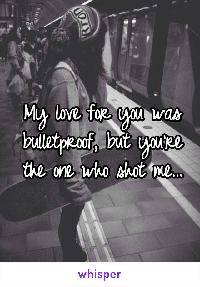 My love for you was bulletproof, but you're the one who shot me...
