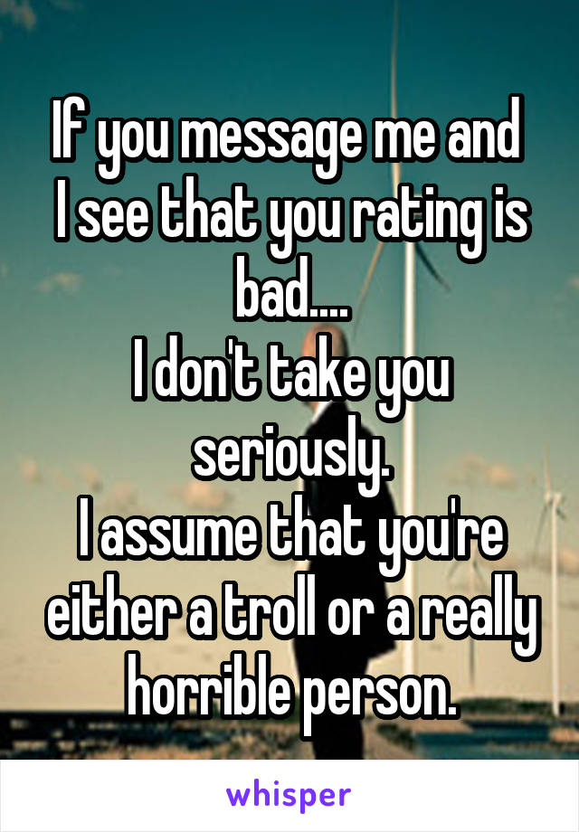 If you message me and  I see that you rating is bad.... I don't take you seriously. I assume that you're either a troll or a really horrible person.
