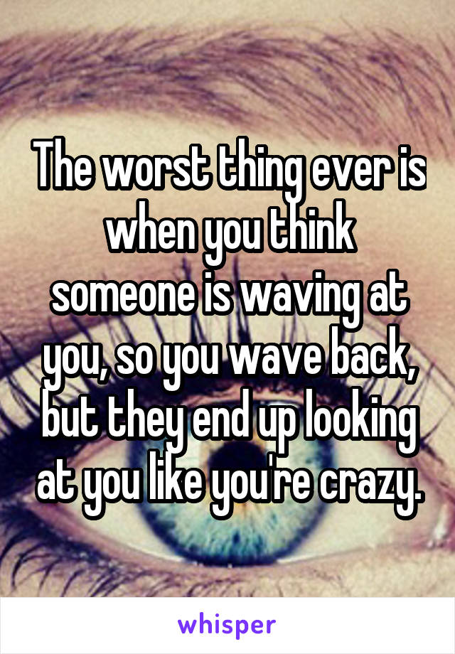 The worst thing ever is when you think someone is waving at you, so you wave back, but they end up looking at you like you're crazy.