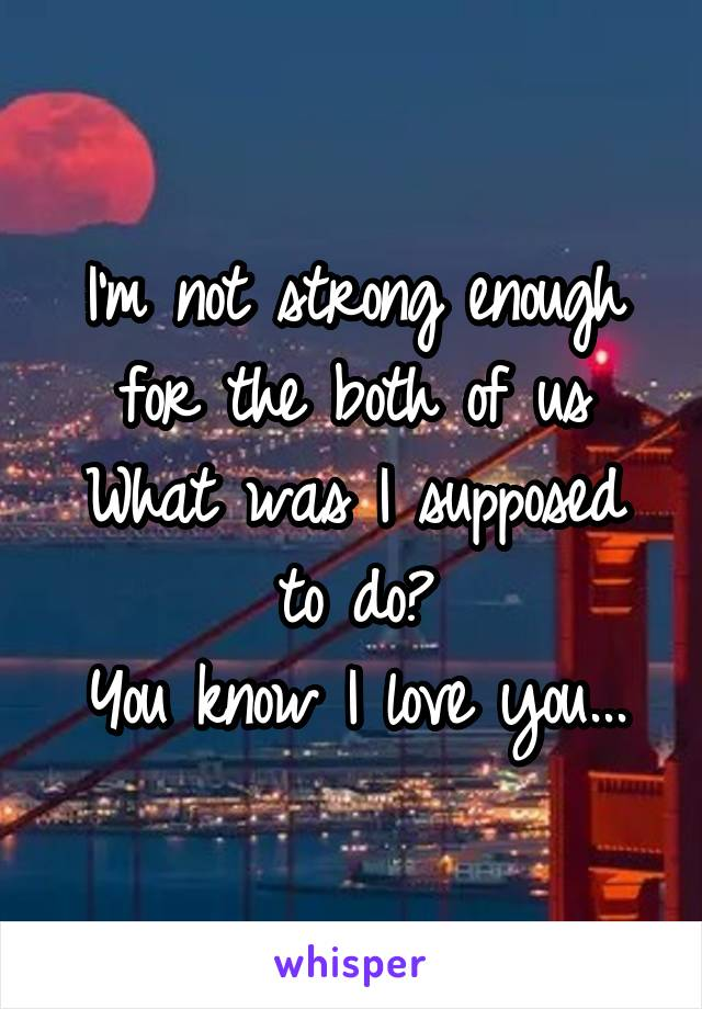 I'm not strong enough for the both of us What was I supposed to do? You know I love you...