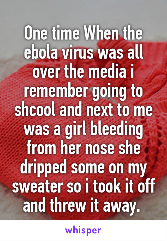 One time When the ebola virus was all over the media i remember going to shcool and next to me was a girl bleeding from her nose she dripped some on my sweater so i took it off and threw it away.