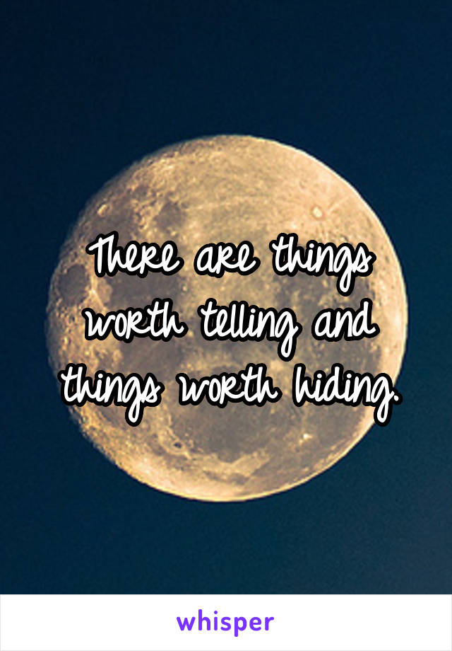 There are things worth telling and things worth hiding.