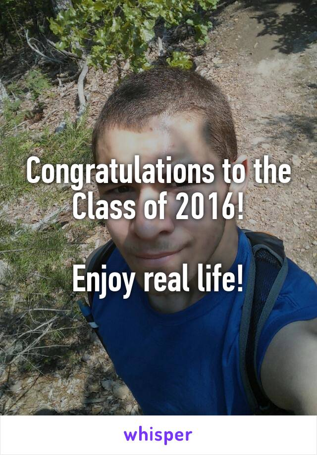 Congratulations to the Class of 2016!  Enjoy real life!