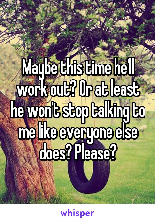 Maybe this time he'll work out? Or at least he won't stop talking to me like everyone else does? Please?
