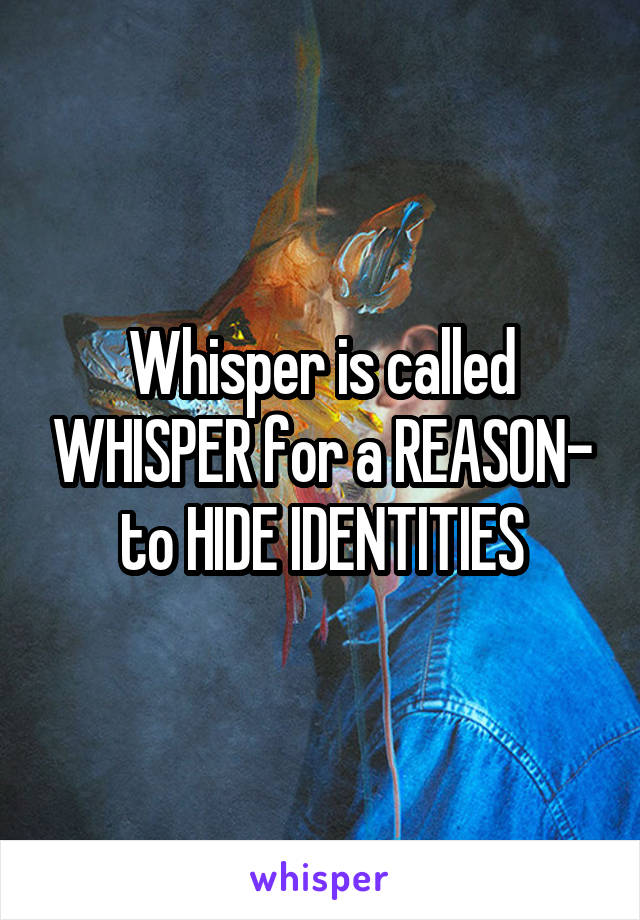 Whisper is called WHISPER for a REASON- to HIDE IDENTITIES