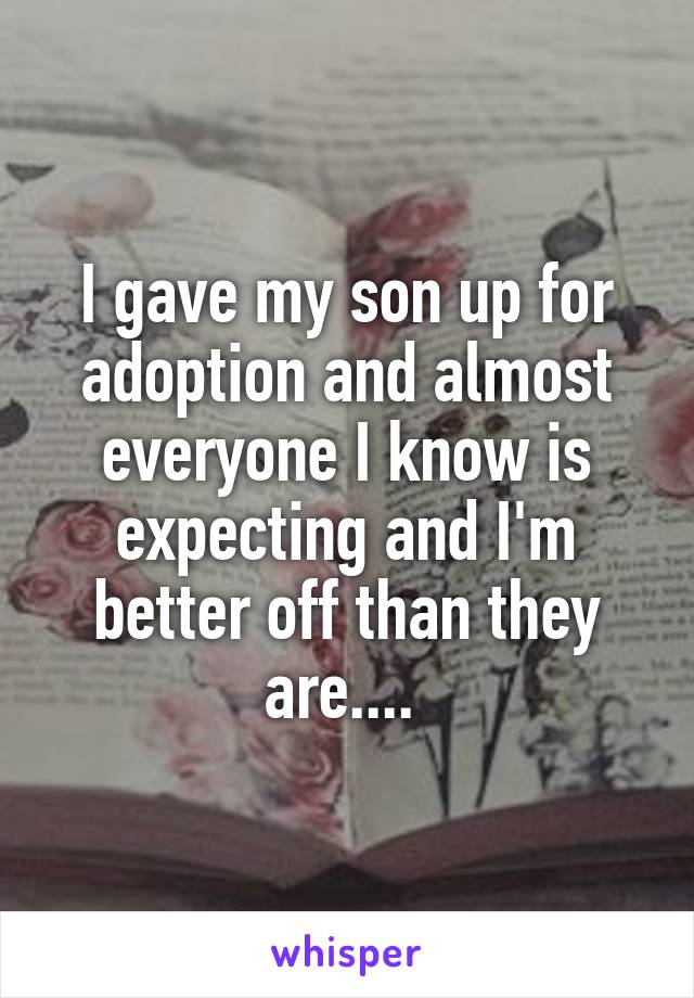 I gave my son up for adoption and almost everyone I know is expecting and I'm better off than they are....