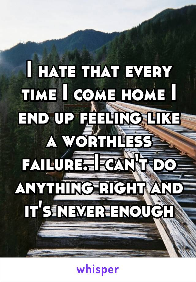 I hate that every time I come home I end up feeling like a worthless failure. I can't do anything right and it's never enough
