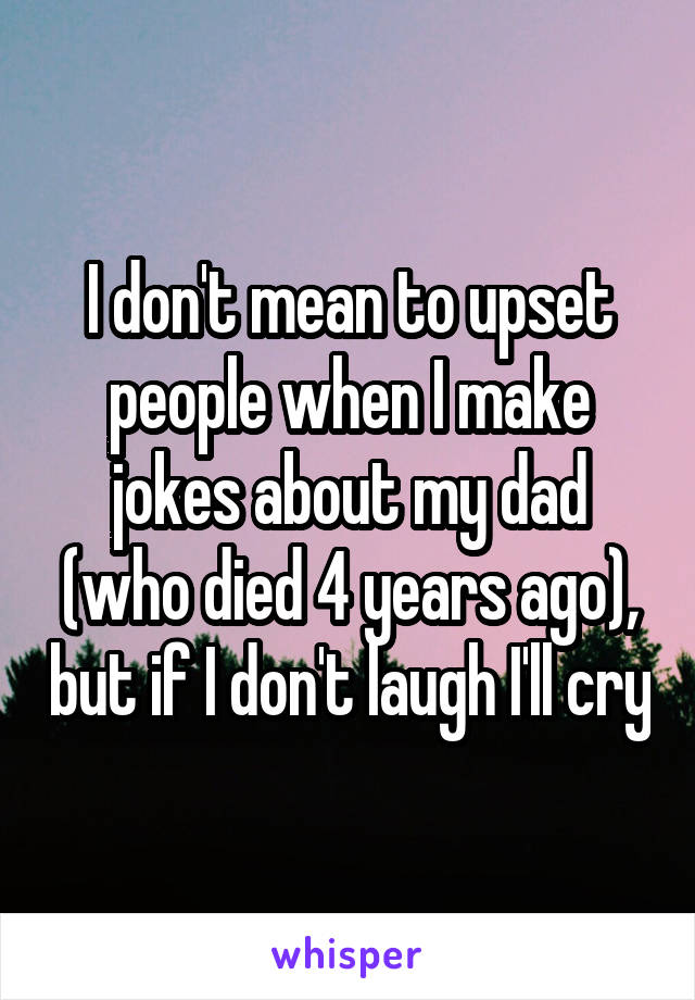 I don't mean to upset people when I make jokes about my dad (who died 4 years ago), but if I don't laugh I'll cry